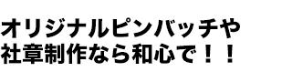 オリジナルピンバッチや社章制作なら和心で!!